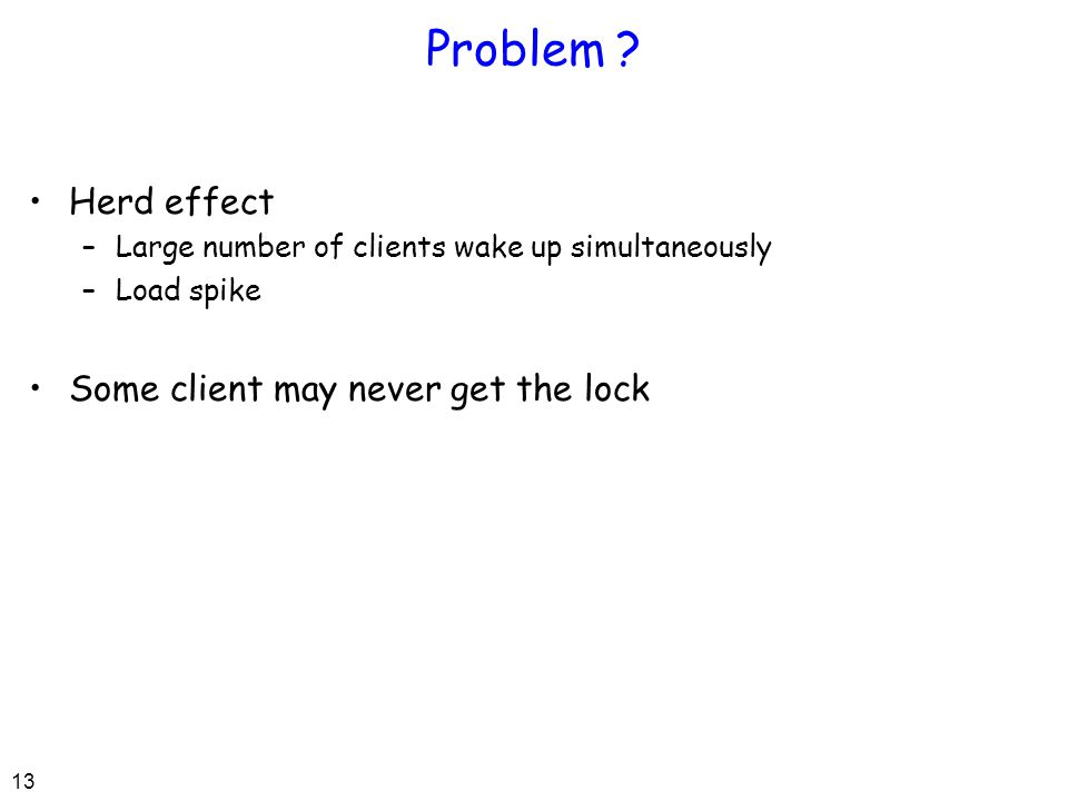 13 Problem ? Herd effect –Large number of clients wake up simultaneously –Load spike Some client may never get the lock