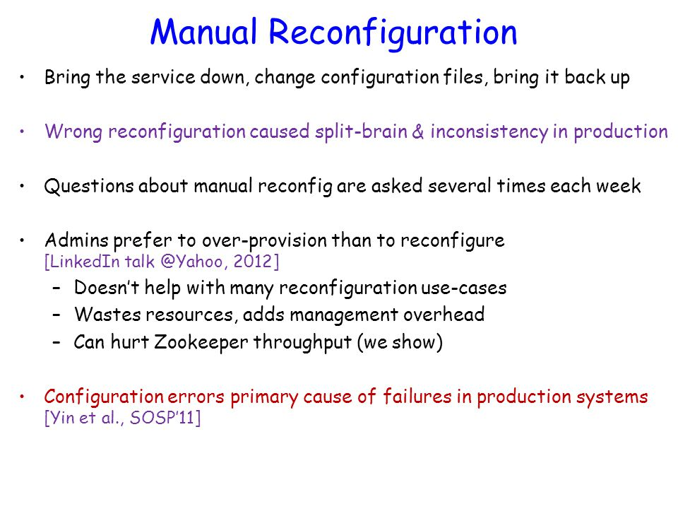 Manual Reconfiguration Bring the service down, change configuration files, bring it back up Wrong reconfiguration caused split-brain & inconsistency i