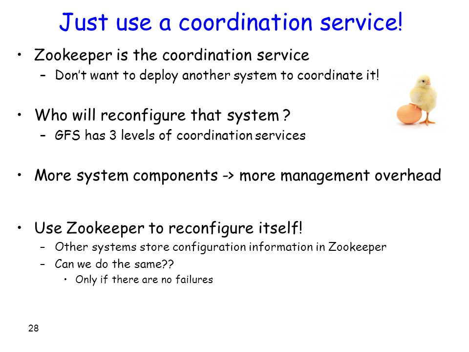 Just use a coordination service! Zookeeper is the coordination service –Don't want to deploy another system to coordinate it! Who will reconfigure tha
