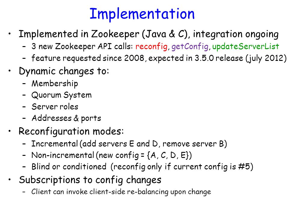 Implementation Implemented in Zookeeper (Java & C), integration ongoing –3 new Zookeeper API calls: reconfig, getConfig, updateServerList –feature req