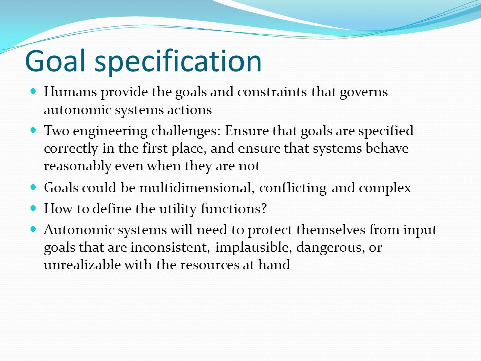 Goal specification Humans provide the goals and constraints that governs autonomic systems actions Two engineering challenges: Ensure that goals are specified correctly in the first place, and ensure that systems behave reasonably even when they are not Goals could be multidimensional, conflicting and complex How to define the utility functions.