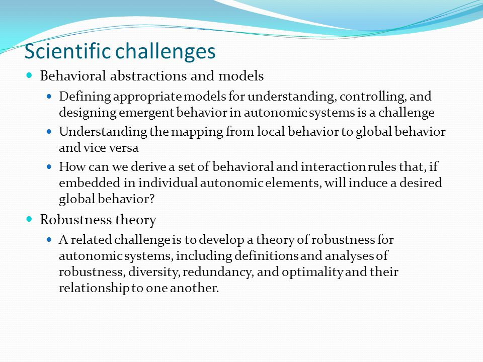 Scientific challenges Behavioral abstractions and models Defining appropriate models for understanding, controlling, and designing emergent behavior in autonomic systems is a challenge Understanding the mapping from local behavior to global behavior and vice versa How can we derive a set of behavioral and interaction rules that, if embedded in individual autonomic elements, will induce a desired global behavior.