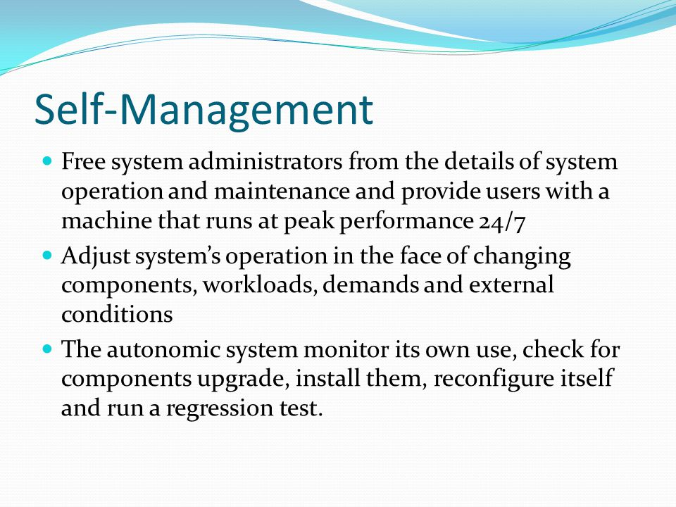 Self-Management Free system administrators from the details of system operation and maintenance and provide users with a machine that runs at peak performance 24/7 Adjust system's operation in the face of changing components, workloads, demands and external conditions The autonomic system monitor its own use, check for components upgrade, install them, reconfigure itself and run a regression test.