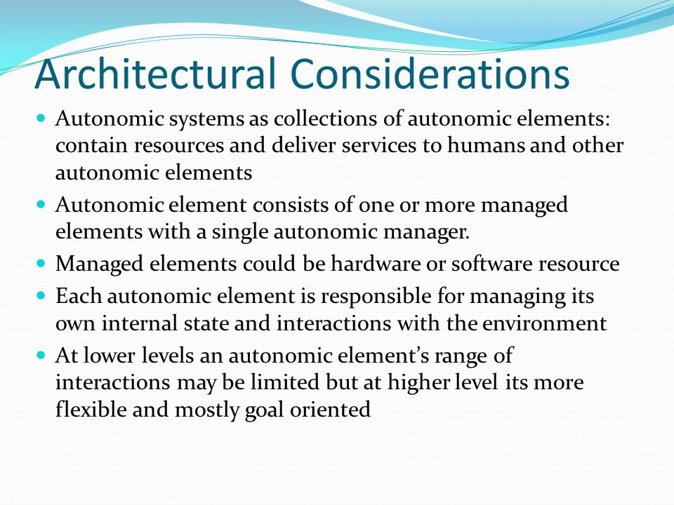 Architectural Considerations Autonomic systems as collections of autonomic elements: contain resources and deliver services to humans and other autonomic elements Autonomic element consists of one or more managed elements with a single autonomic manager.