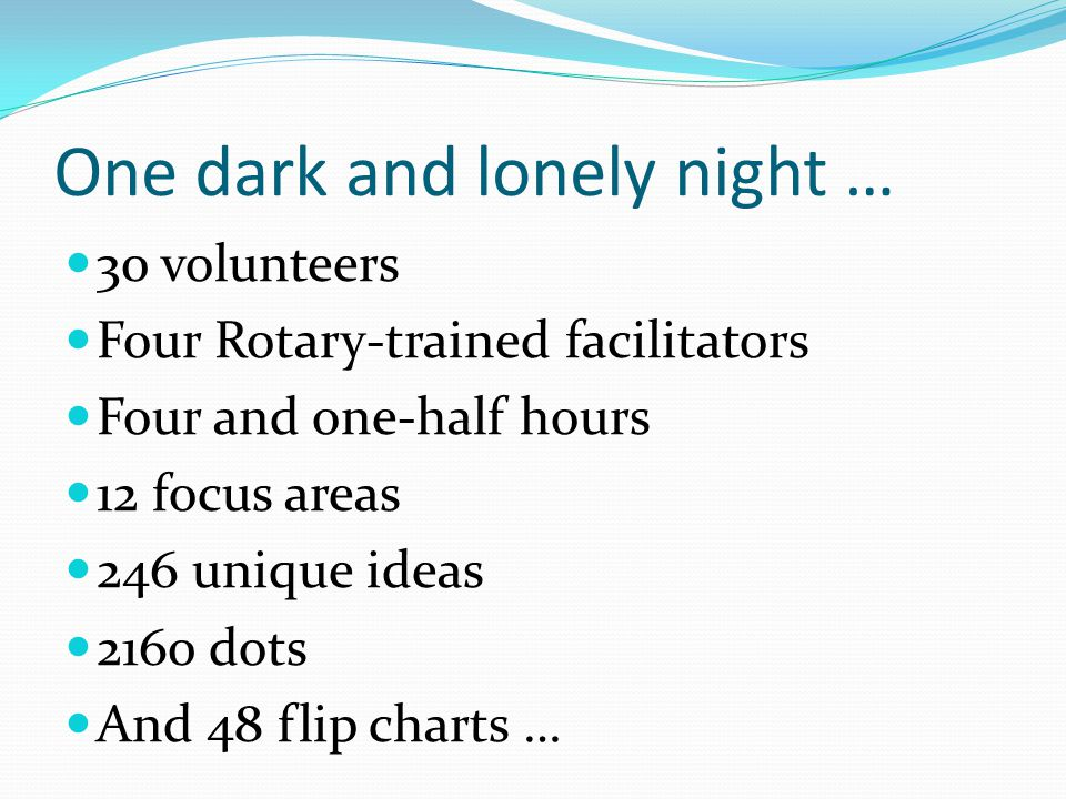 One dark and lonely night … 30 volunteers Four Rotary-trained facilitators Four and one-half hours 12 focus areas 246 unique ideas 2160 dots And 48 flip charts …