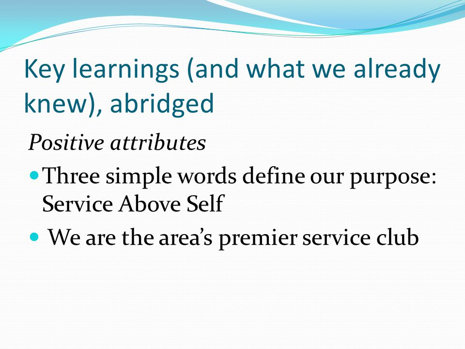 Key learnings (and what we already knew), abridged Positive attributes Three simple words define our purpose: Service Above Self We are the area's premier service club