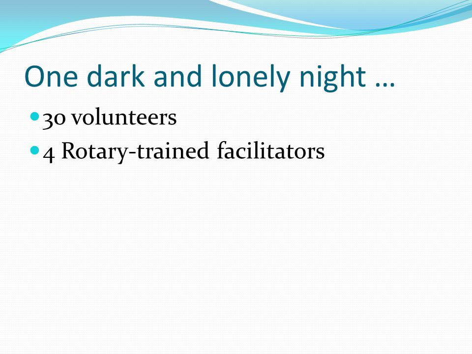 One dark and lonely night … 30 volunteers 4 Rotary-trained facilitators