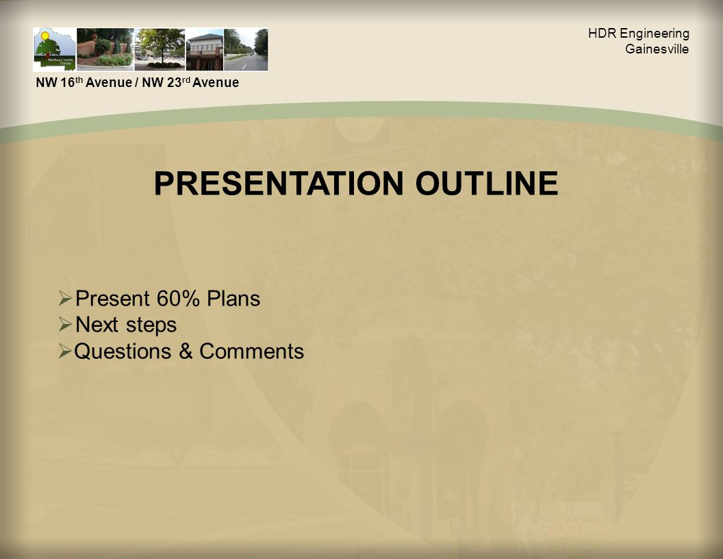 PRESENTATION OUTLINE NW 16 th Avenue / NW 23 rd Avenue HDR Engineering Gainesville  Present 60% Plans  Next steps  Questions & Comments