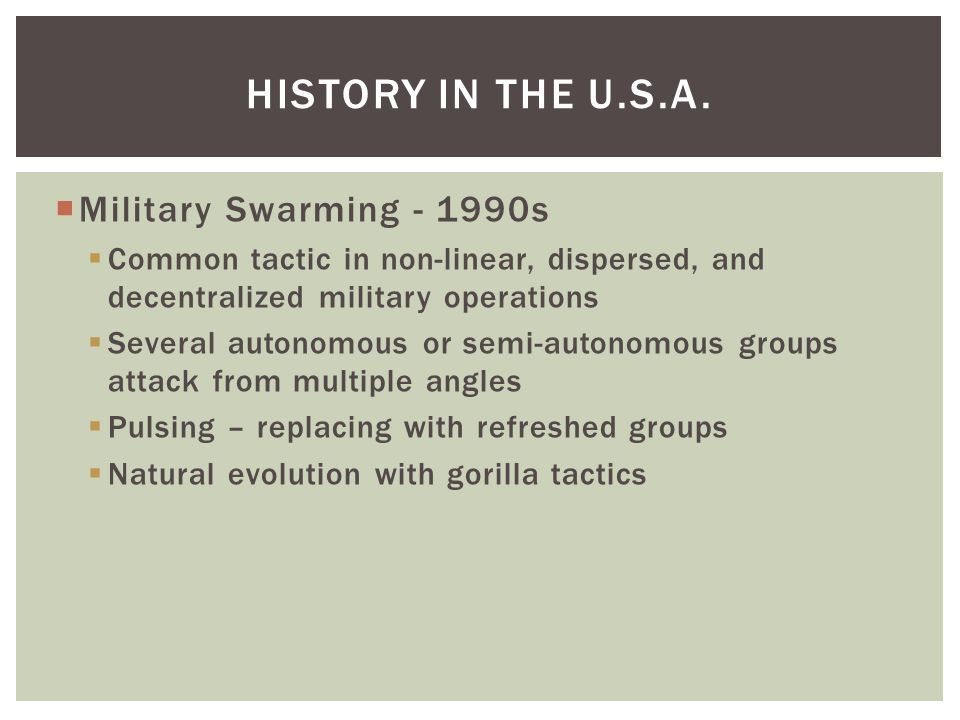  Military Swarming - 1990s  Common tactic in non-linear, dispersed, and decentralized military operations  Several autonomous or semi-autonomous groups attack from multiple angles  Pulsing – replacing with refreshed groups  Natural evolution with gorilla tactics HISTORY IN THE U.S.A.