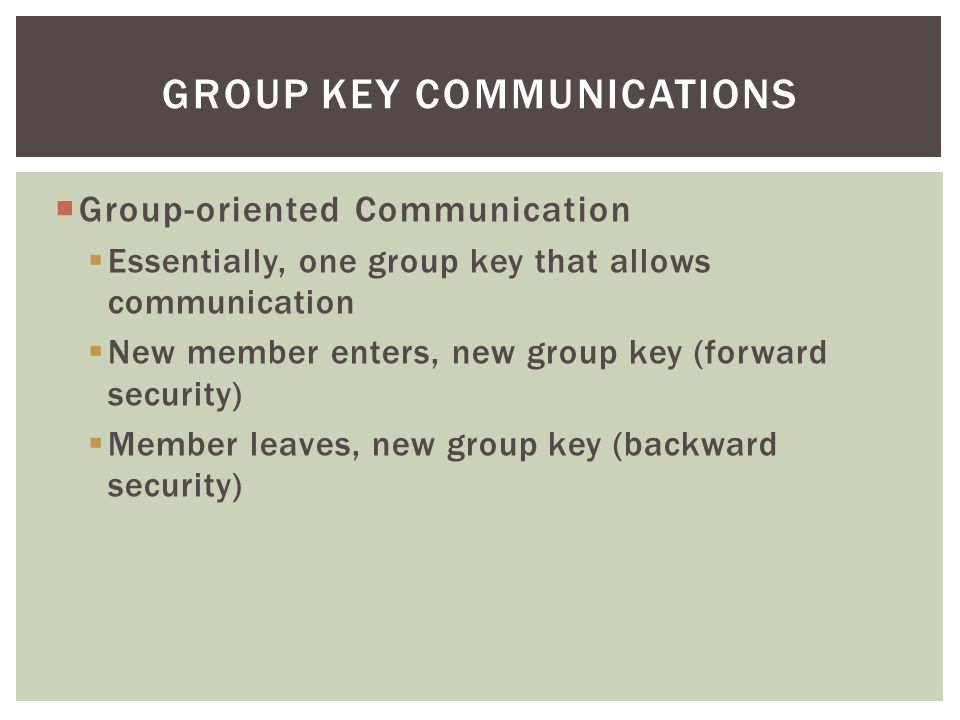  Group-oriented Communication  Essentially, one group key that allows communication  New member enters, new group key (forward security)  Member leaves, new group key (backward security) GROUP KEY COMMUNICATIONS