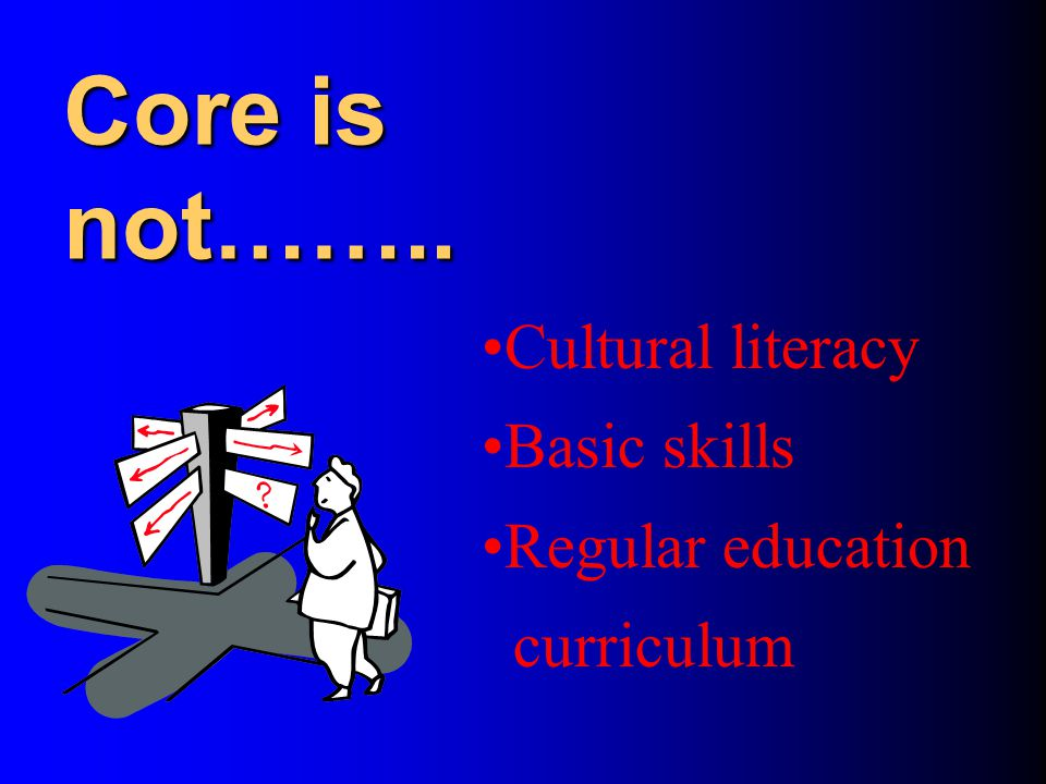 The Core Curriculum The Core Curriculum addresses the core concepts, principles, and skills of a discipline. It is designed to help students understan