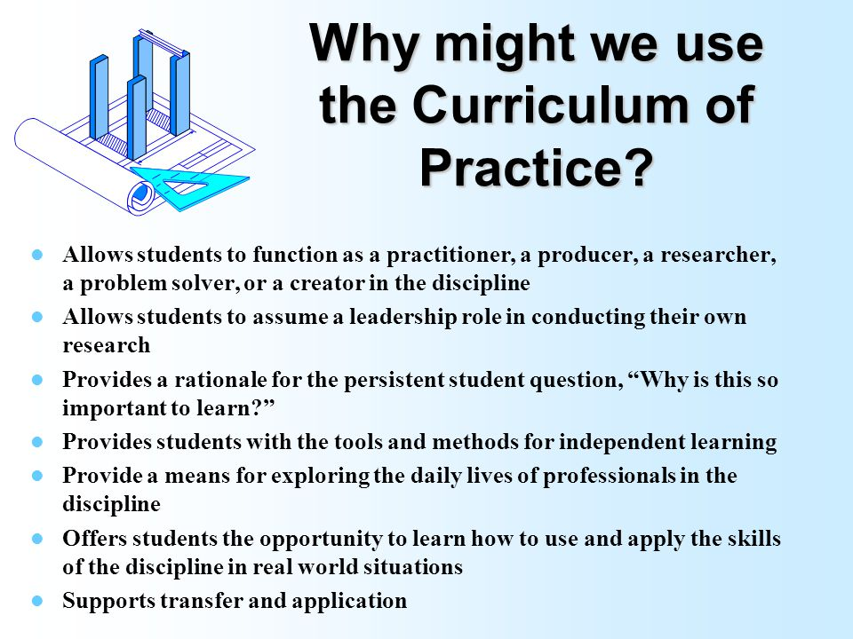 What is meant by the Curriculum of Practice? Real world applications Practitioner Problem solver Researcher Creator Producer