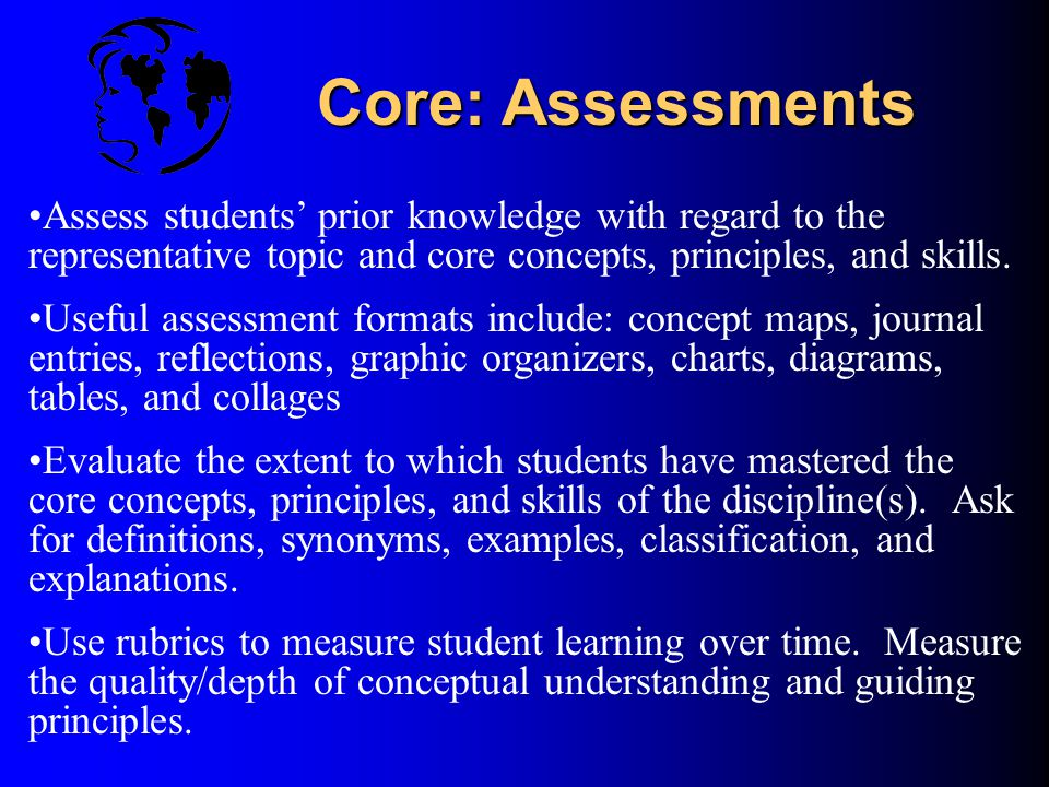 Assessments Definition:Varied tools, techniques, and criteria teachers use to measure students' acquisition of knowledge Purpose:To ascertain the exte