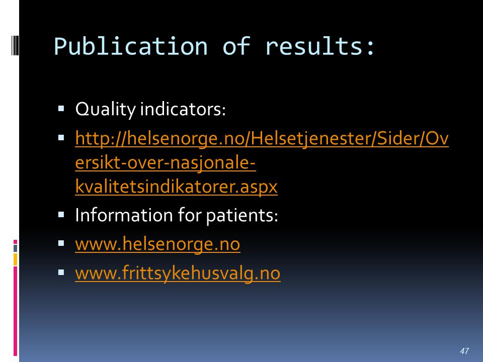 Publication of results:  Quality indicators:  http://helsenorge.no/Helsetjenester/Sider/Ov ersikt-over-nasjonale- kvalitetsindikatorer.aspx http://helsenorge.no/Helsetjenester/Sider/Ov ersikt-over-nasjonale- kvalitetsindikatorer.aspx  Information for patients:  www.helsenorge.no www.helsenorge.no  www.frittsykehusvalg.no www.frittsykehusvalg.no 47