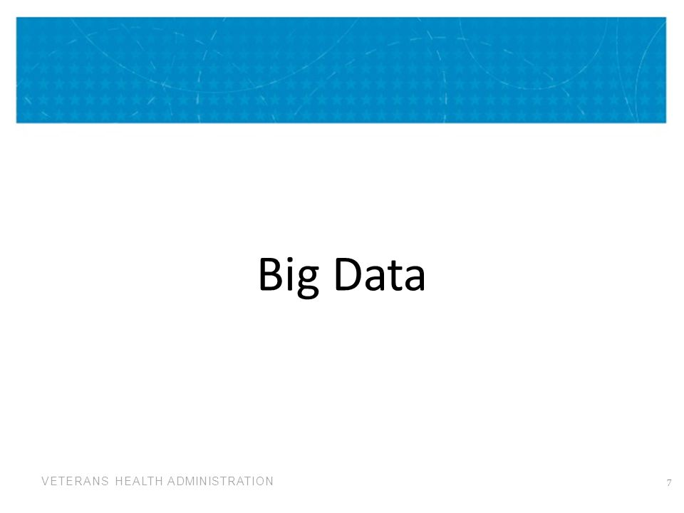 VETERANS HEALTH ADMINISTRATION Collect and Blend the Big Data 8 CUT DICE PARSE MIX BLEND