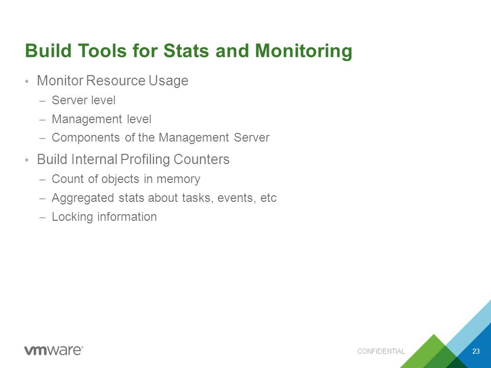 Build Tools for Stats and Monitoring Monitor Resource Usage – Server level – Management level – Components of the Management Server Build Internal Profiling Counters – Count of objects in memory – Aggregated stats about tasks, events, etc – Locking information CONFIDENTIAL23