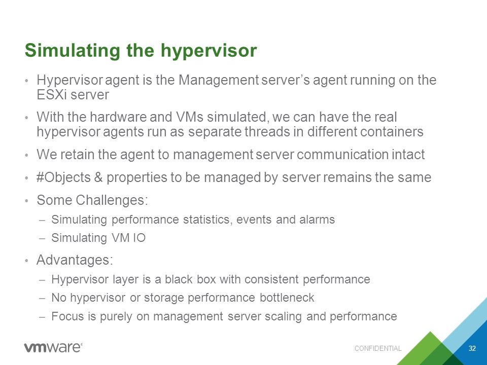 Simulating the hypervisor Hypervisor agent is the Management server's agent running on the ESXi server With the hardware and VMs simulated, we can have the real hypervisor agents run as separate threads in different containers We retain the agent to management server communication intact #Objects & properties to be managed by server remains the same Some Challenges: – Simulating performance statistics, events and alarms – Simulating VM IO Advantages: – Hypervisor layer is a black box with consistent performance – No hypervisor or storage performance bottleneck – Focus is purely on management server scaling and performance CONFIDENTIAL32