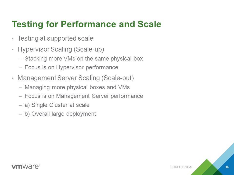 Testing for Performance and Scale Testing at supported scale Hypervisor Scaling (Scale-up) – Stacking more VMs on the same physical box – Focus is on Hypervisor performance Management Server Scaling (Scale-out) – Managing more physical boxes and VMs – Focus is on Management Server performance – a) Single Cluster at scale – b) Overall large deployment CONFIDENTIAL34