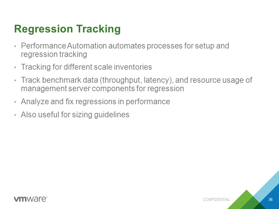 Regression Tracking Performance Automation automates processes for setup and regression tracking Tracking for different scale inventories Track benchmark data (throughput, latency), and resource usage of management server components for regression Analyze and fix regressions in performance Also useful for sizing guidelines CONFIDENTIAL36