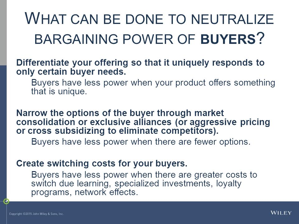 W HAT CAN BE DONE TO NEUTRALIZE BARGAINING POWER OF BUYERS ? Differentiate your offering so that it uniquely responds to only certain buyer needs. Buy