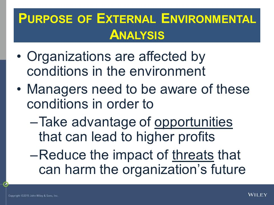 P URPOSE OF E XTERNAL E NVIRONMENTAL A NALYSIS Organizations are affected by conditions in the environment Managers need to be aware of these conditio