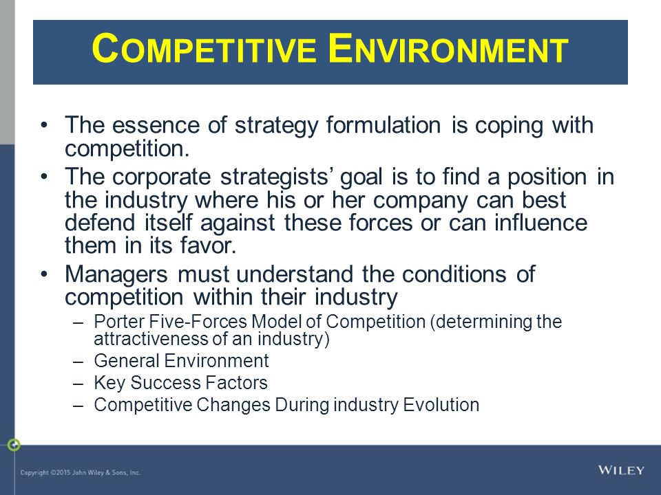 C OMPETITIVE E NVIRONMENT The essence of strategy formulation is coping with competition. The corporate strategists' goal is to find a position in the