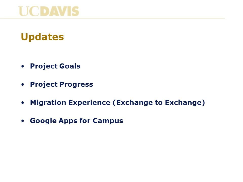 Goals of the Email and Collaboration Services (ECS) Project Continue to provide an @ucdavis.edu email service Large 25GB+ mailboxes and large attachments Offer advanced, enterprise calendaring Tools for campus and global collaboration Large file storage and sharing Secure email and document storage Provide a cost-effective, unified ECS that meets campus needs