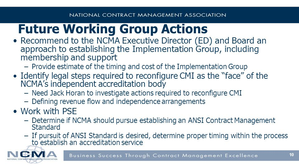 Future Working Group Actions Recommend to the NCMA Executive Director (ED) and Board an approach to establishing the Implementation Group, including membership and support –Provide estimate of the timing and cost of the Implementation Group Identify legal steps required to reconfigure CMI as the face of the NCMA's independent accreditation body –Need Jack Horan to investigate actions required to reconfigure CMI –Defining revenue flow and independence arrangements Work with PSE –Determine if NCMA should pursue establishing an ANSI Contract Management Standard –If pursuit of ANSI Standard is desired, determine proper timing within the process to establish an accreditation service 10