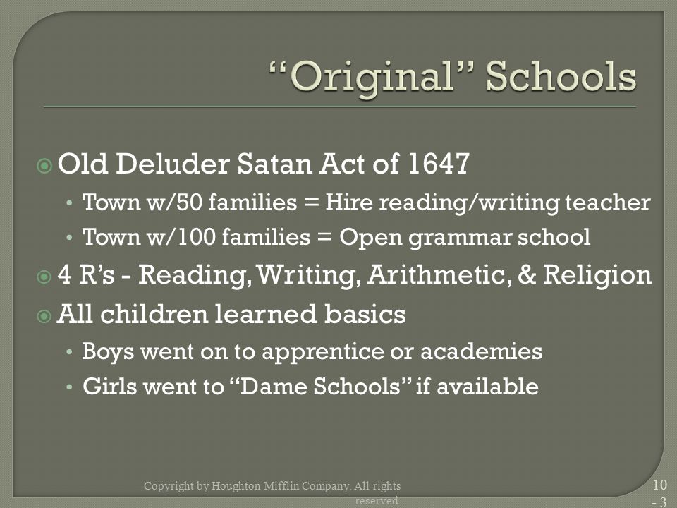  Old Deluder Satan Act of 1647 Town w/50 families = Hire reading/writing teacher Town w/100 families = Open grammar school  4 R's - Reading, Writing, Arithmetic, & Religion  All children learned basics Boys went on to apprentice or academies Girls went to Dame Schools if available Copyright by Houghton Mifflin Company.