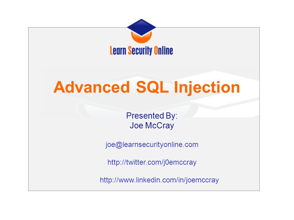 Advanced SQL Injection Presented By: Joe McCray joe@learnsecurityonline.com http://twitter.com/j0emccray http://www.linkedin.com/in/joemccray