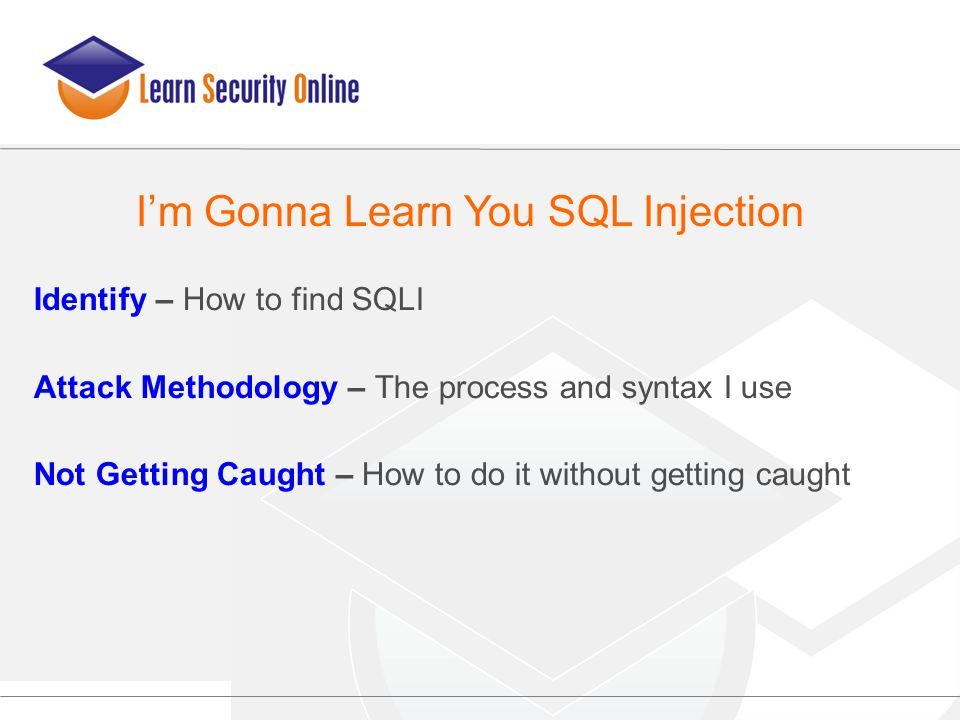 Identify – How to find SQLI Attack Methodology – The process and syntax I use Not Getting Caught – How to do it without getting caught I'm Gonna Learn
