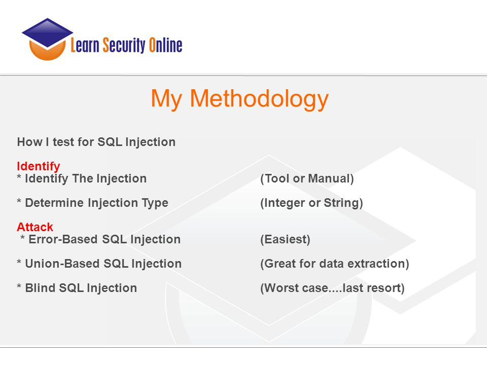My Methodology How I test for SQL Injection Identify * Identify The Injection(Tool or Manual)‏ * Determine Injection Type(Integer or String)‏ Attack *