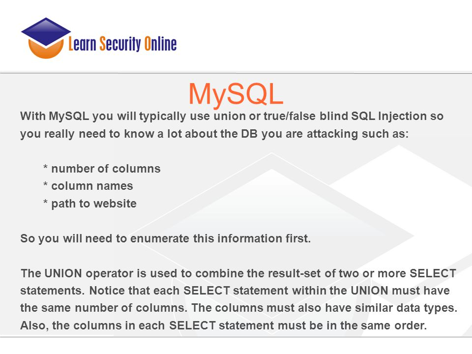 With MySQL you will typically use union or true/false blind SQL Injection so you really need to know a lot about the DB you are attacking such as: * n