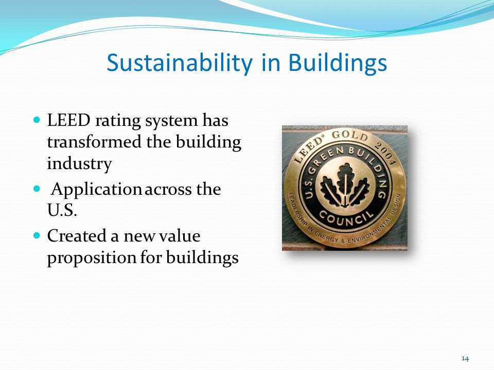 Sustainability in Buildings LEED rating system has transformed the building industry Application across the U.S. Created a new value proposition for b
