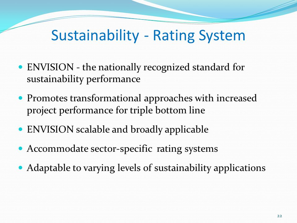 Sustainability - Rating System ENVISION - the nationally recognized standard for sustainability performance Promotes transformational approaches with