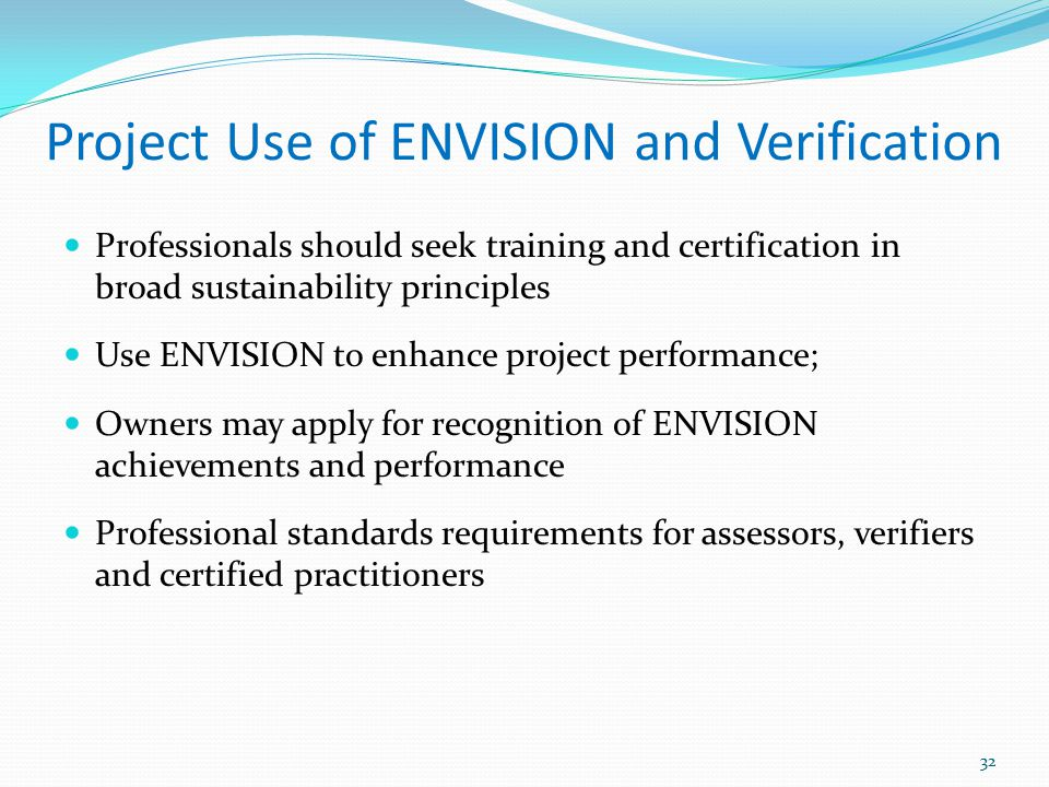 Project Use of ENVISION and Verification Professionals should seek training and certification in broad sustainability principles Use ENVISION to enhan