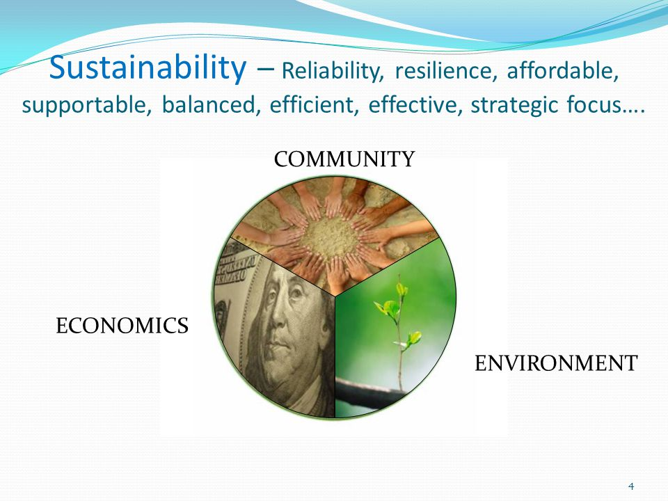 Sustainability – Reliability, resilience, affordable, supportable, balanced, efficient, effective, strategic focus…. COMMUNITY ENVIRONMENT ECONOMICS 4