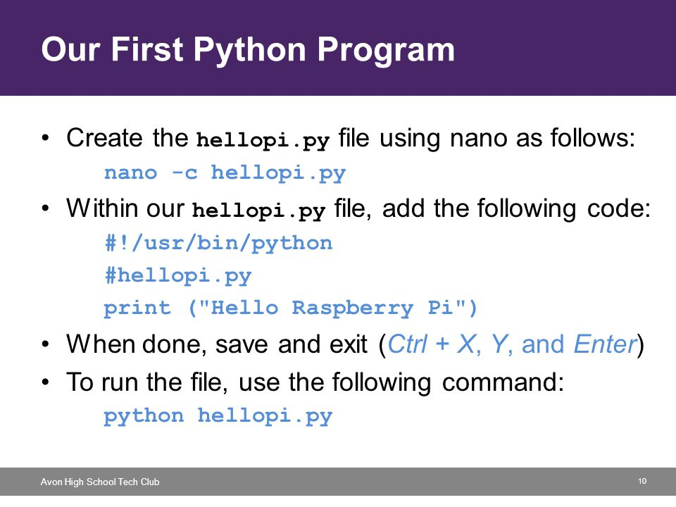 10 Avon High School Tech Club Our First Python Program Create the hellopi.py file using nano as follows: nano -c hellopi.py Within our hellopi.py file, add the following code: #!/usr/bin/python #hellopi.py print ( Hello Raspberry Pi ) When done, save and exit (Ctrl + X, Y, and Enter) To run the file, use the following command: python hellopi.py