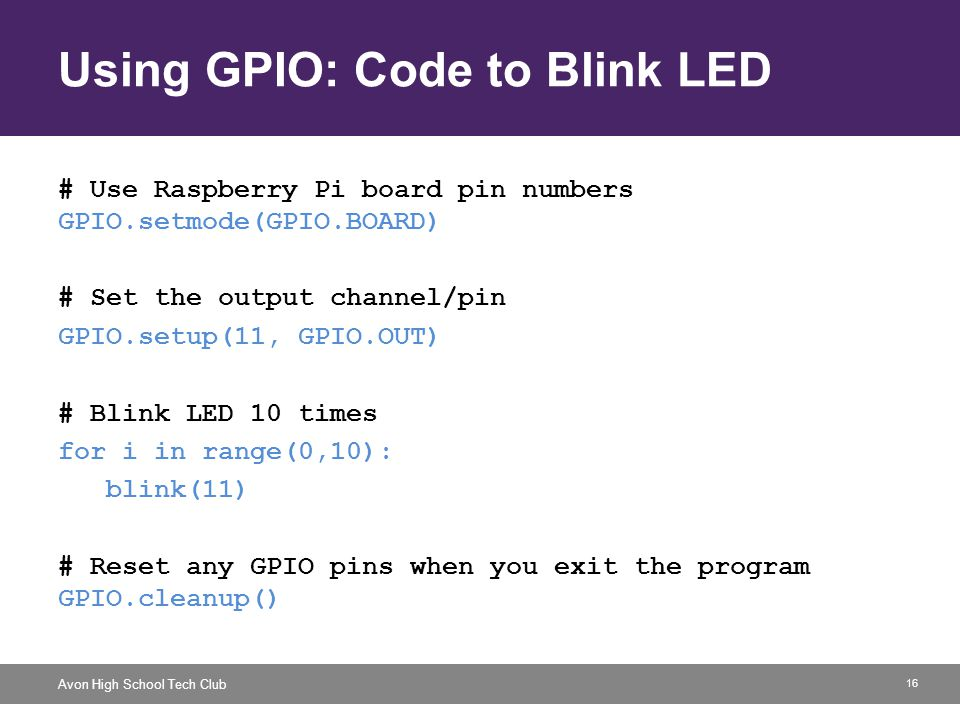 16 Avon High School Tech Club Using GPIO: Code to Blink LED # Use Raspberry Pi board pin numbers GPIO.setmode(GPIO.BOARD) # Set the output channel/pin GPIO.setup(11, GPIO.OUT) # Blink LED 10 times for i in range(0,10): blink(11) # Reset any GPIO pins when you exit the program GPIO.cleanup()