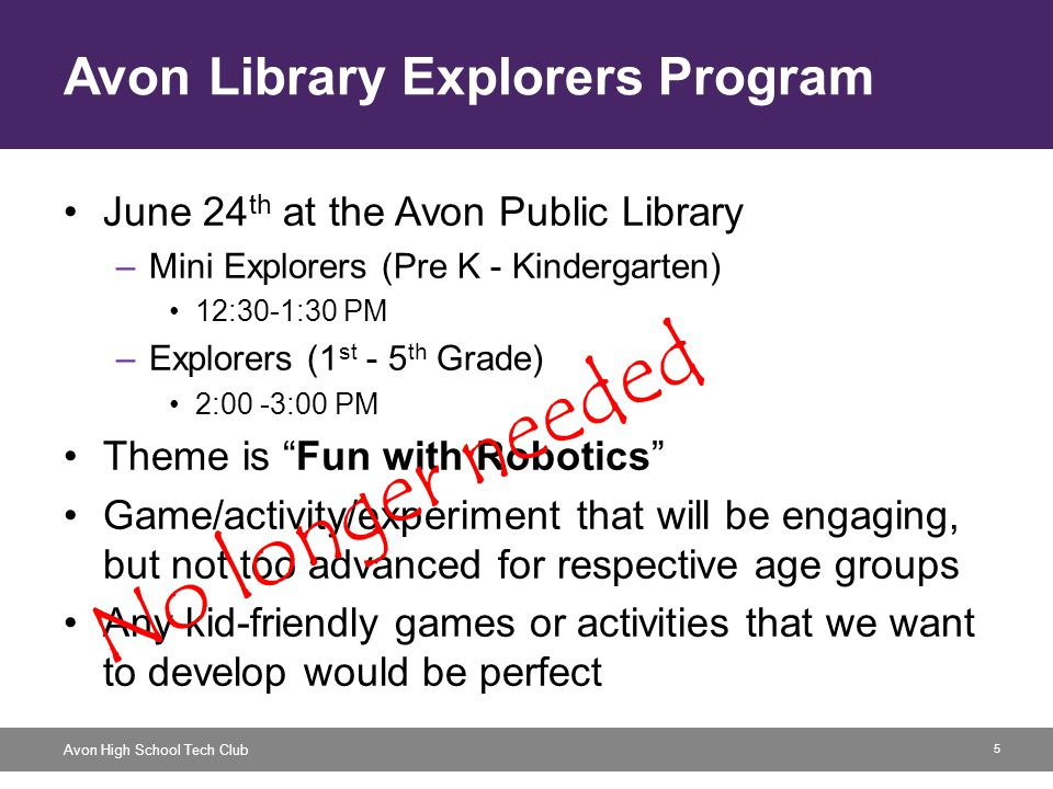 5 Avon High School Tech Club Avon Library Explorers Program June 24 th at the Avon Public Library –Mini Explorers (Pre K - Kindergarten) 12:30-1:30 PM –Explorers (1 st - 5 th Grade) 2:00 -3:00 PM Theme is Fun with Robotics Game/activity/experiment that will be engaging, but not too advanced for respective age groups Any kid-friendly games or activities that we want to develop would be perfect No longer needed