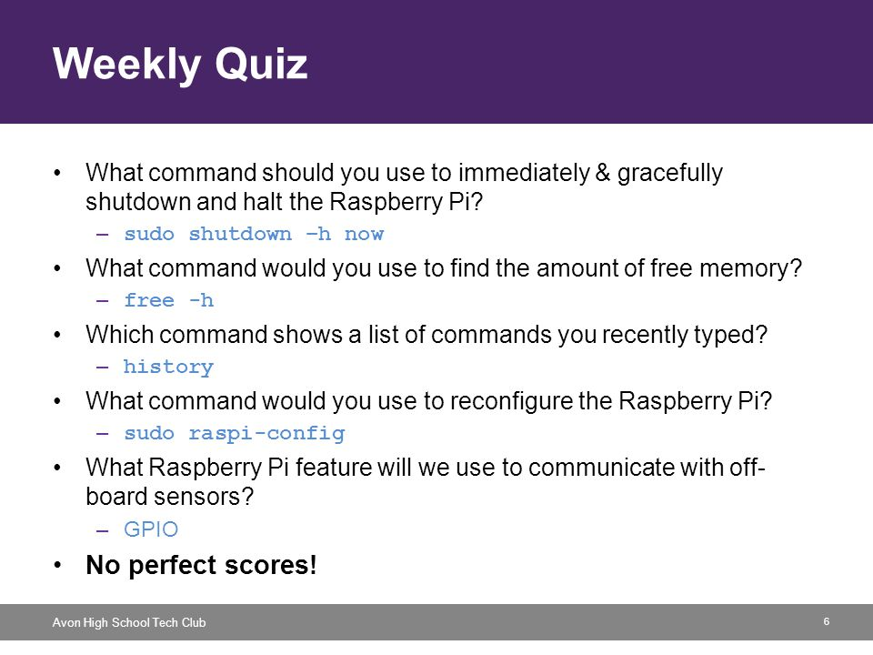 6 Avon High School Tech Club Weekly Quiz What command should you use to immediately & gracefully shutdown and halt the Raspberry Pi.