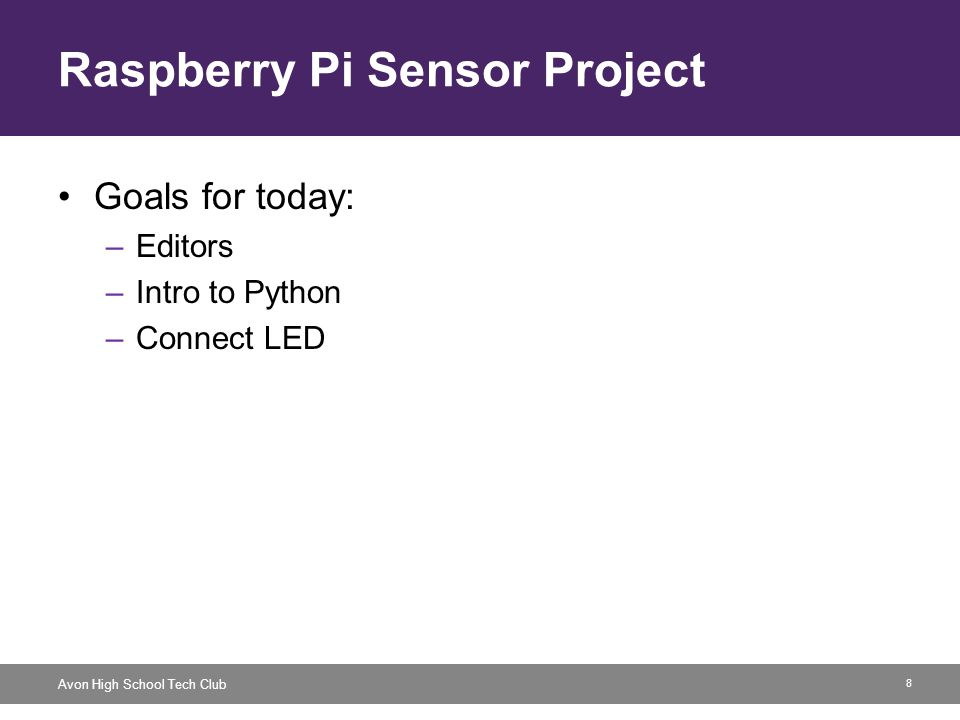 8 Avon High School Tech Club Raspberry Pi Sensor Project Goals for today: –Editors –Intro to Python –Connect LED