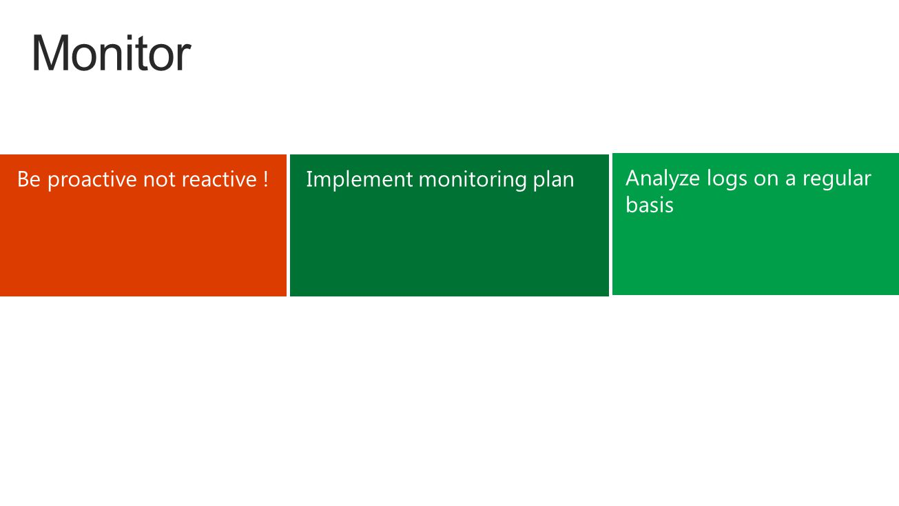 Monitor Be proactive not reactive ! Analyze logs on a regular basis Implement monitoring plan