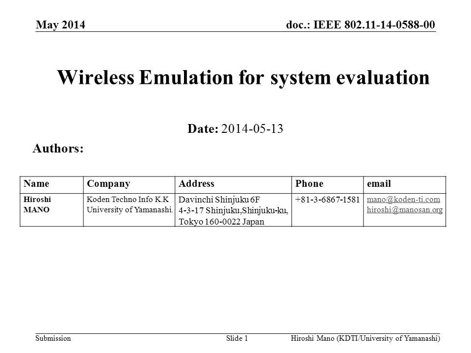 doc.: IEEE 802.11-14-0588-00 Submission May 2014 Hiroshi Mano (KDTI/University of Yamanashi)Slide 1 Wireless Emulation for system evaluation Date: 2014-05-13 Authors: NameCompanyAddressPhoneemail Hiroshi MANO Koden Techno Info K.K University of Yamanashi.