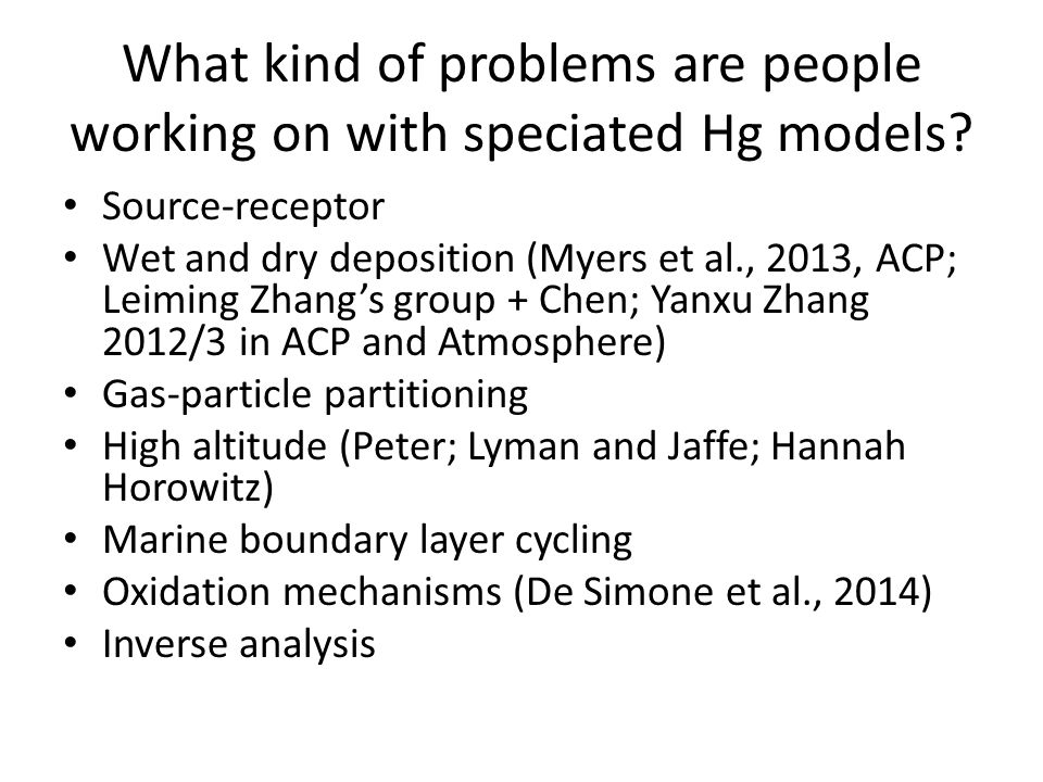 What kind of problems are people working on with speciated Hg models? Source-receptor Wet and dry deposition (Myers et al., 2013, ACP; Leiming Zhang's