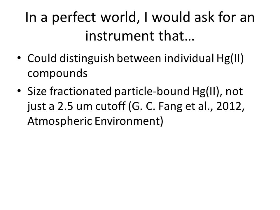 In a perfect world, I would ask for an instrument that… Could distinguish between individual Hg(II) compounds Size fractionated particle-bound Hg(II),