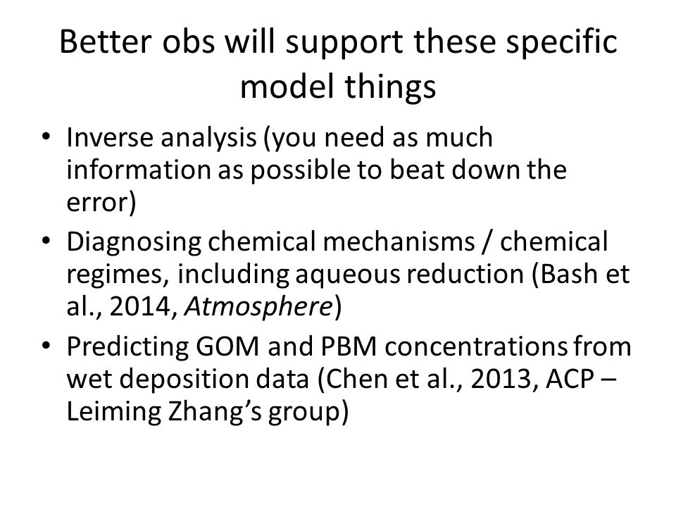 Better obs will support these specific model things Inverse analysis (you need as much information as possible to beat down the error) Diagnosing chemical mechanisms / chemical regimes, including aqueous reduction (Bash et al., 2014, Atmosphere) Predicting GOM and PBM concentrations from wet deposition data (Chen et al., 2013, ACP – Leiming Zhang's group)