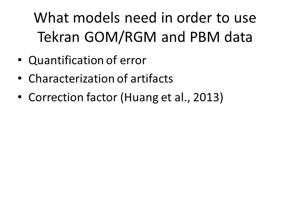 What models need in order to use Tekran GOM/RGM and PBM data Quantification of error Characterization of artifacts Correction factor (Huang et al., 2013)