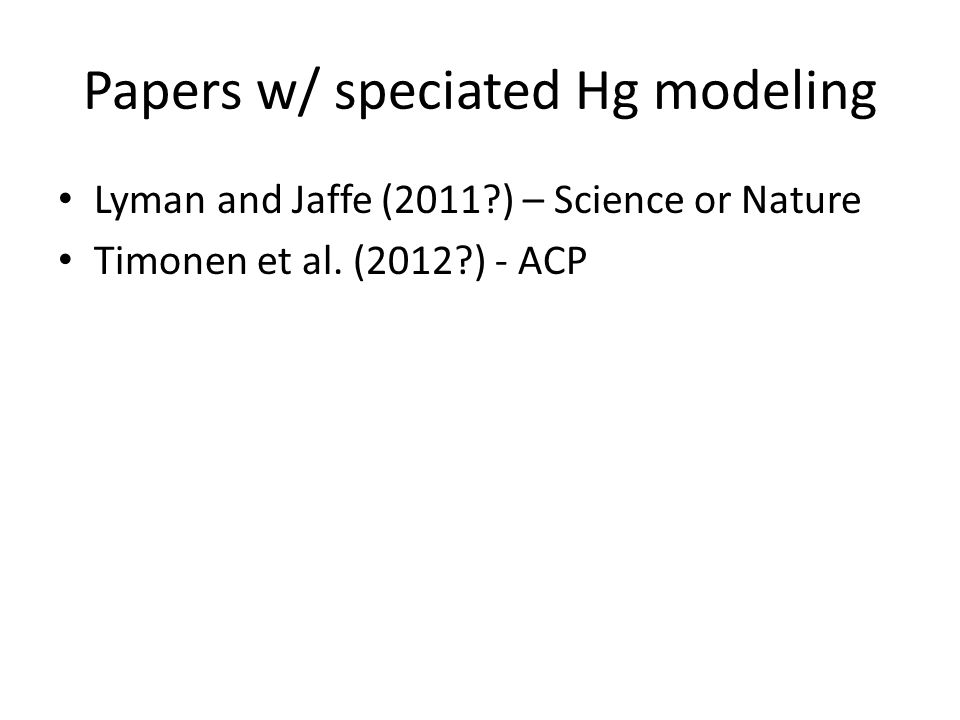 Papers w/ speciated Hg modeling Lyman and Jaffe (2011?) – Science or Nature Timonen et al. (2012?) - ACP
