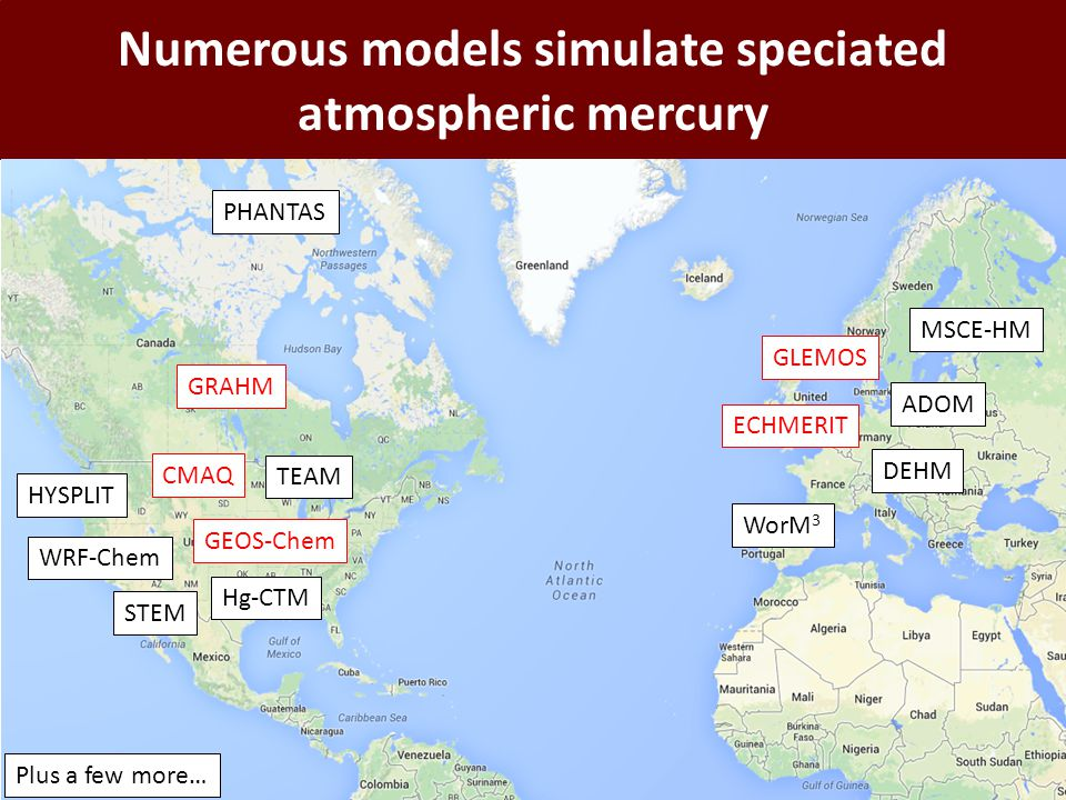 Numerous models simulate speciated atmospheric mercury GRAHM CMAQ GEOS-Chem GLEMOS ECHMERIT WRF-Chem Hg-CTM PHANTAS WorM 3 ADOM HYSPLIT DEHM MSCE-HM Plus a few more… STEM TEAM